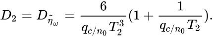 {\displaystyle D_{2}=D_{{\widetilde {\eta }}_{\omega }}={\frac {6}{q_{c/n_{0}}T_{2}^{3}}}(1+{\frac {1}{q_{c/n_{0}}T_{2}}}).}