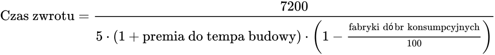 \text{Czas zwrotu} = \frac{7200}{5 \cdot (1 + \text{premia do tempa budowy}) \cdot \left(1 - \frac{\text{fabryki dóbr konsumpcyjnych}}{100}\right)}