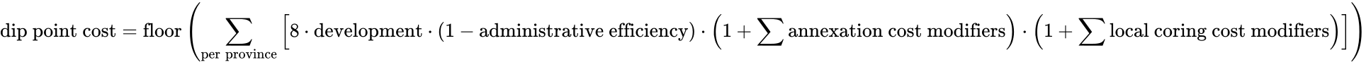 \text{dip point cost} = \text{floor}\left( \sum_\text{per province}\left[ 8 \cdot \text{development} \cdot (1 - \text{administrative efficiency}) \cdot \left(1 + \sum\text{annexation cost modifiers}\right) \cdot \left(1 + \sum\text{local coring cost modifiers}\right) \right] \right)