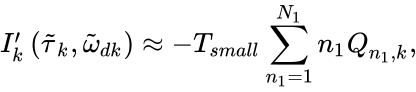 {\displaystyle I'_{k}\left({{\tilde {\tau }}_{k}},{{\tilde {\omega }}_{{{d}^{}}k}}\right)\approx -{{T}_{small}}\sum \limits _{n_{1}^{}=1}^{N_{1}^{}}{n_{1}^{}{{Q}_{{{n}_{1}},k}}},}