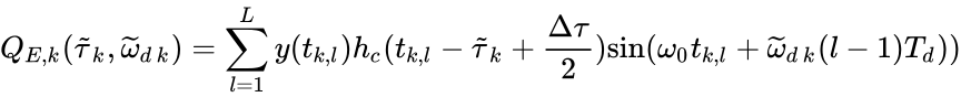 {\displaystyle Q_{E,k}({\widetilde {\tau }}_{k},{\widetilde {\omega }}_{d\,k})=\sum _{l=1}^{L}y(t_{k,l})h_{c}(t_{k,l}-{\widetilde {\tau }}_{k}+{\frac {\Delta \tau }{2}}){\mbox{sin}}(\omega _{0}t_{k,l}+{\widetilde {\omega }}_{d\,k}(l-1)T_{d}))}