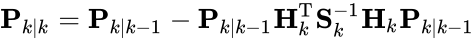 {\displaystyle {\textbf {P}}_{k|k}={\textbf {P}}_{k|k-1}-{\textbf {P}}_{k|k-1}{\textbf {H}}_{k}^{\text{T}}{\textbf {S}}_{k}^{-1}{\textbf {H}}_{k}{\textbf {P}}_{k|k-1}}