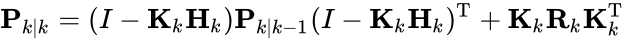{\displaystyle {\textbf {P}}_{k|k}=(I-{\textbf {K}}_{k}{\textbf {H}}_{k}){\textbf {P}}_{k|k-1}(I-{\textbf {K}}_{k}{\textbf {H}}_{k})^{\text{T}}+{\textbf {K}}_{k}{\textbf {R}}_{k}{\textbf {K}}_{k}^{\text{T}}}
