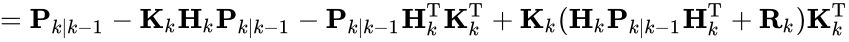 {\displaystyle ={\textbf {P}}_{k|k-1}-{\textbf {K}}_{k}{\textbf {H}}_{k}{\textbf {P}}_{k|k-1}-{\textbf {P}}_{k|k-1}{\textbf {H}}_{k}^{\text{T}}{\textbf {K}}_{k}^{\text{T}}+{\textbf {K}}_{k}({\textbf {H}}_{k}{\textbf {P}}_{k|k-1}{\textbf {H}}_{k}^{\text{T}}+{\textbf {R}}_{k}){\textbf {K}}_{k}^{\text{T}}}